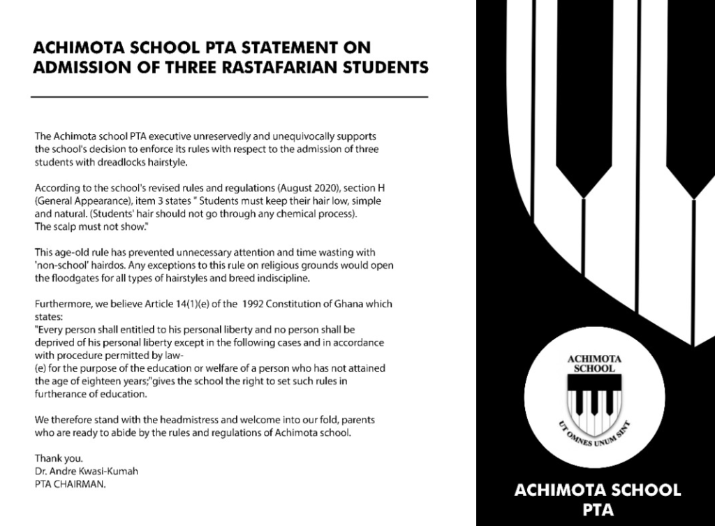 """The Achimota School PTA executive unreservedly and unequivocally supports the school's decision to enforce its rules with respect to the admission of three students with dreadlocks hairstyle. According to the school's revised rules and regulations (August 2020), section H (General Appearance), item 3 states """"Student must keep their hair low, simple and natural. (Students' hair should not go through any chemical process.) The scalp must not show."""" This age-old ruse has prevented unnecessary attention and time wasting with """"non-school"""" hairdos. Any exceptions to this rule on religious grounds would open the floodgates for all types of hairstyles and breed indiscipline. Furthermore, we believe Article 14(1) (e) of the 1992 constitution of Ghana which states; """"Every person shall entitled to his personal liberty and no person shall be deprived of his personal liberty except in the following cases and in accordance with procedure permitted by law (e) for the purpose of education or welfare of a person who has not attained the age of eighteen years;"""" gives the school the right to set such rules in furtherance of education. We therefore stand with the headmistress and welcome into our fold, parents who are ready to abide by the rules and regulations of Achimota School. Thank you. Dr Andre Kwasi-Kumah PTA CHAIRMAN   Adomonline.com"""